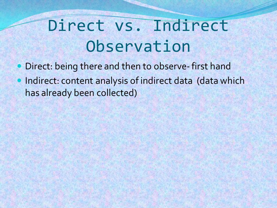 Direct vs. Indirect Observation Direct: being there and then to observe- first hand Indirect: content analysis of indirect data (data which has alread
