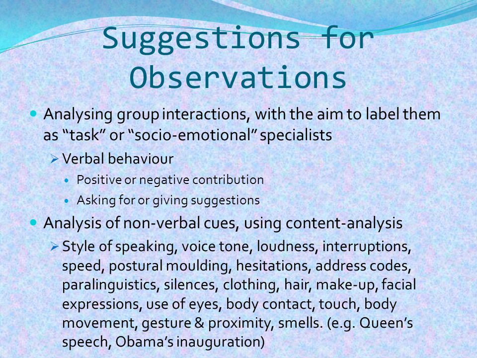 Suggestions for Observations Analysing group interactions, with the aim to label them as task or socio-emotional specialists  Verbal behaviour Positive or negative contribution Asking for or giving suggestions Analysis of non-verbal cues, using content-analysis  Style of speaking, voice tone, loudness, interruptions, speed, postural moulding, hesitations, address codes, paralinguistics, silences, clothing, hair, make-up, facial expressions, use of eyes, body contact, touch, body movement, gesture & proximity, smells.
