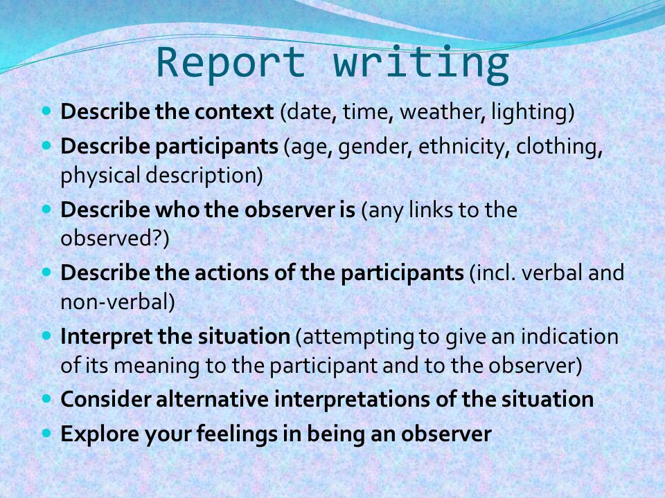 Report writing Describe the context (date, time, weather, lighting) Describe participants (age, gender, ethnicity, clothing, physical description) Describe who the observer is (any links to the observed ) Describe the actions of the participants (incl.