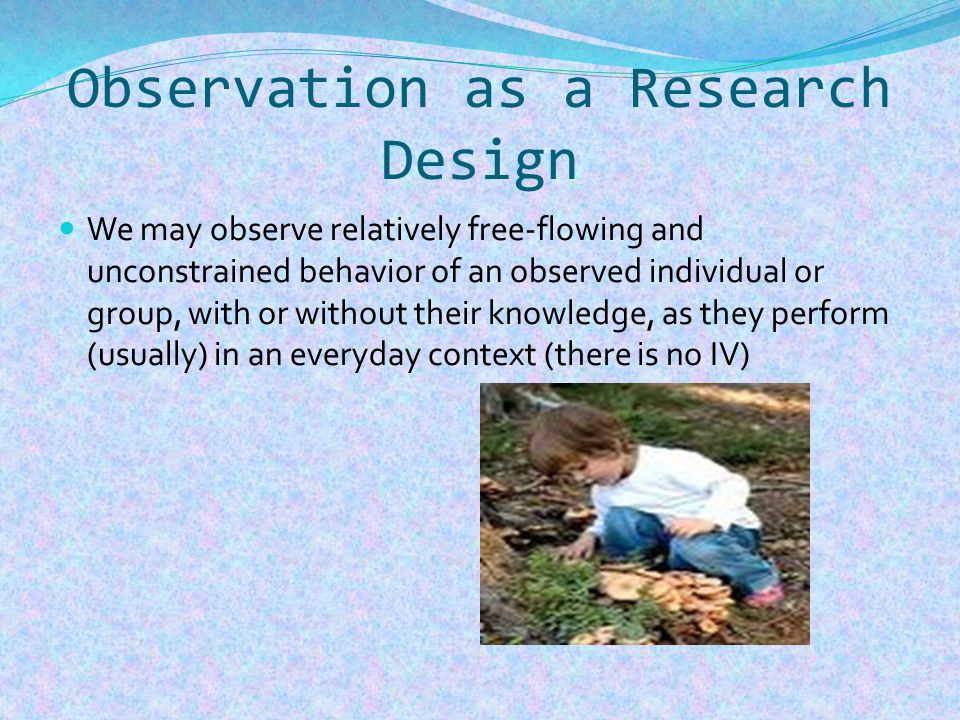 Naturalistic Reactivity not a problem where participants unaware of being in research context and, if so, genuine behaviour produced.