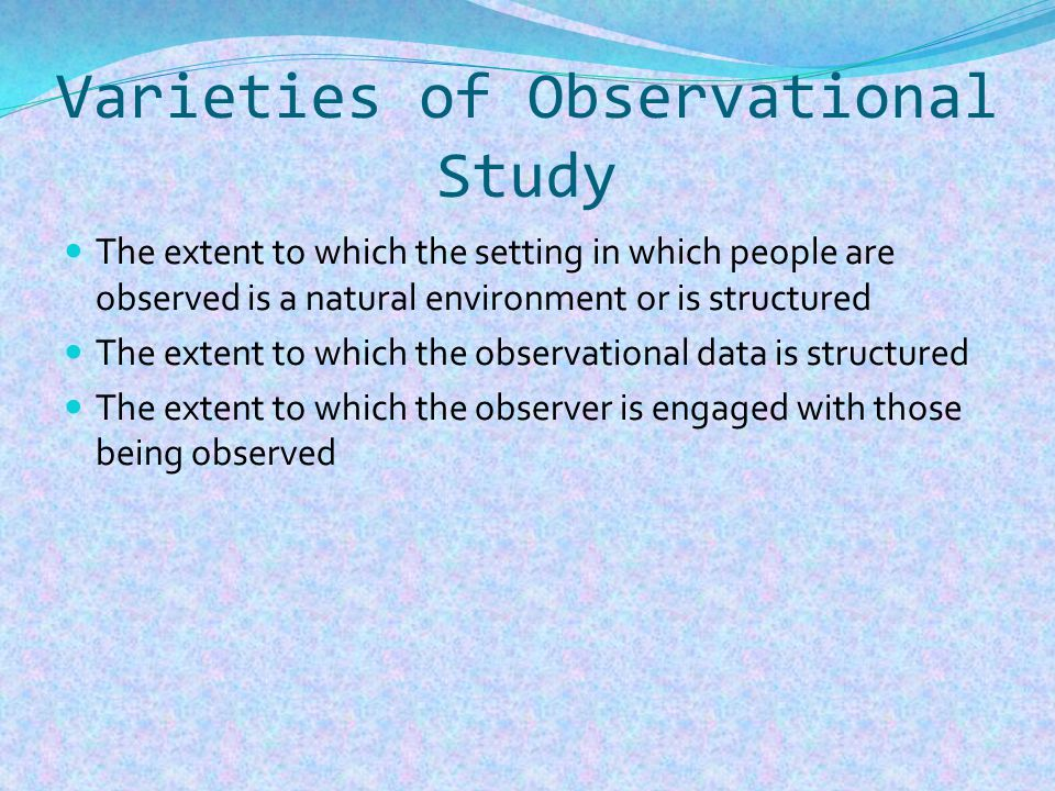 Varieties of Observational Study The extent to which the setting in which people are observed is a natural environment or is structured The extent to which the observational data is structured The extent to which the observer is engaged with those being observed