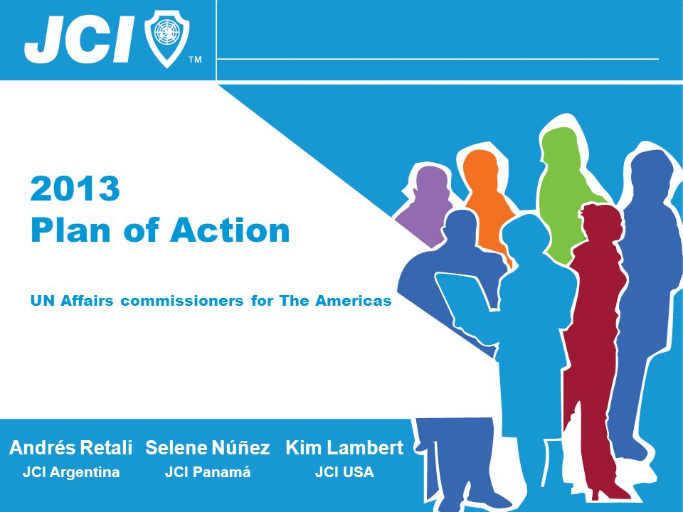 2013 Plan of Action UN Affairs commissioners for The Americas Selene Núñez JCI Panamá Andrés Retali JCI Argentina Kim Lambert JCI USA