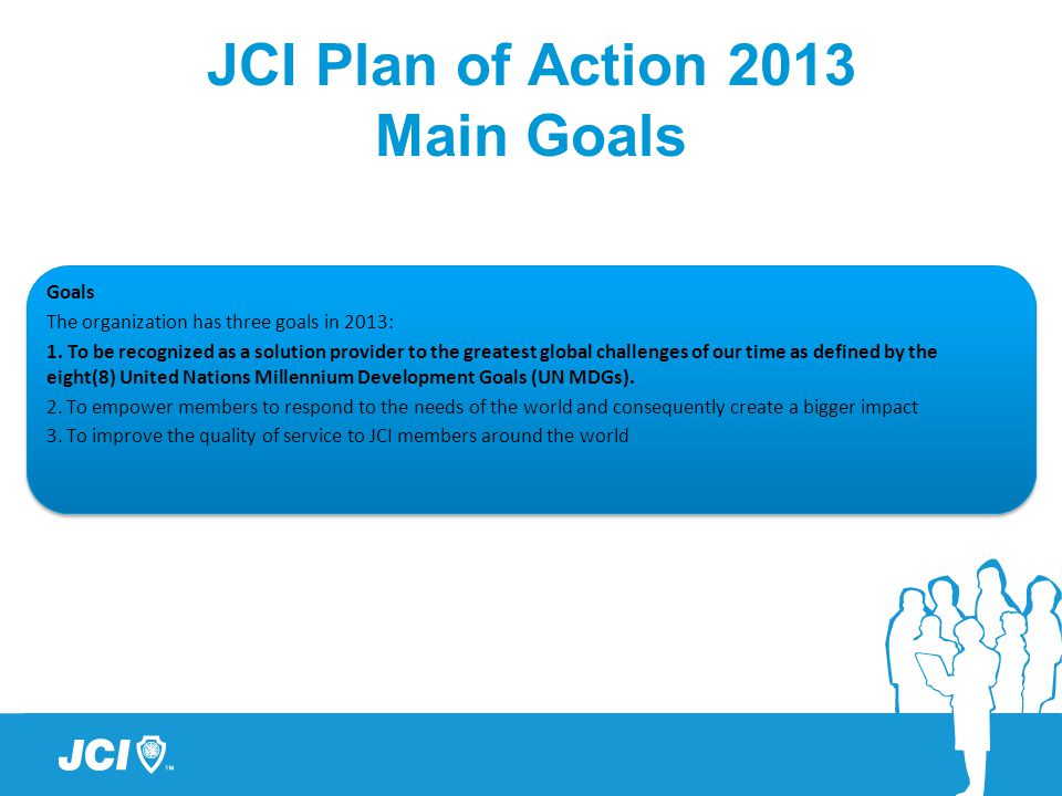 JCI Plan of Action 2013 Main Goals Goals The organization has three goals in 2013: 1. To be recognized as a solution provider to the greatest global c