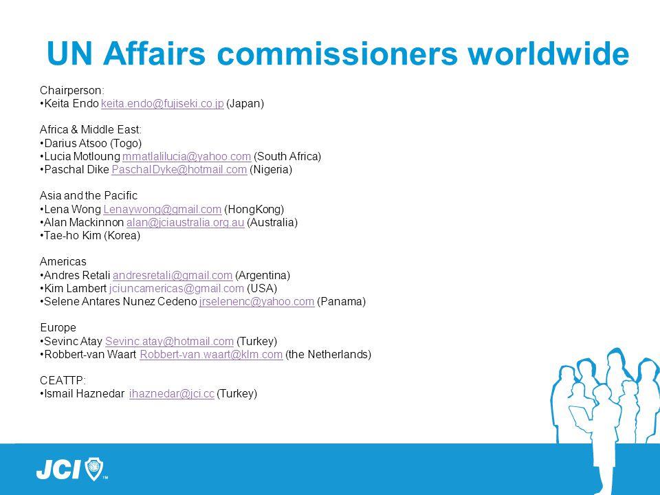 UN Affairs commissioners worldwide Chairperson: Keita Endo keita.endo@fujiseki.co.jp (Japan)keita.endo@fujiseki.co.jp Africa & Middle East: Darius Atsoo (Togo) Lucia Motloung mmatlalilucia@yahoo.com (South Africa)mmatlalilucia@yahoo.com Paschal Dike PaschalDyke@hotmail.com (Nigeria)PaschalDyke@hotmail.com Asia and the Pacific Lena Wong Lenaywong@gmail.com (HongKong)Lenaywong@gmail.com Alan Mackinnon alan@jciaustralia.org.au (Australia)alan@jciaustralia.org.au Tae-ho Kim (Korea) Americas Andres Retali andresretali@gmail.com (Argentina)andresretali@gmail.com Kim Lambert jciuncamericas@gmail.com (USA) Selene Antares Nunez Cedeno jrselenenc@yahoo.com (Panama)jrselenenc@yahoo.com Europe Sevinc Atay Sevinc.atay@hotmail.com (Turkey)Sevinc.atay@hotmail.com Robbert-van Waart Robbert-van.waart@klm.com (the Netherlands)Robbert-van.waart@klm.com CEATTP: Ismail Haznedar ihaznedar@jci.cc (Turkey)ihaznedar@jci.cc
