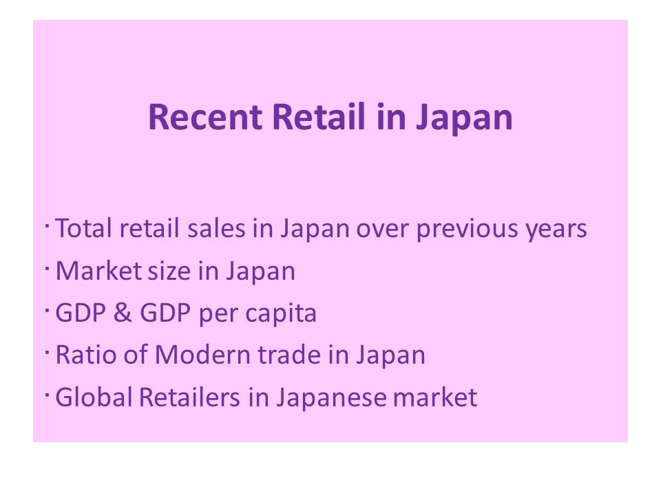 Recent Retail in Japan ・ Total retail sales in Japan over previous years ・ Market size in Japan ・ GDP & GDP per capita ・ Ratio of Modern trade in Japan ・ Global Retailers in Japanese market