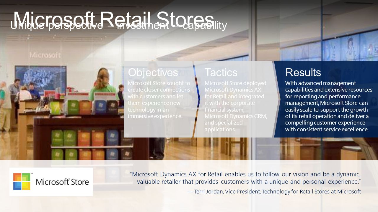 Microsoft Retail Stores Unique perspective – investment – capability Microsoft Dynamics AX for Retail enables us to follow our vision and be a dynamic, valuable retailer that provides customers with a unique and personal experience. — Terri Jordan, Vice President, Technology for Retail Stores at Microsoft Objectives Microsoft Store sought to create closer connections with customers and let them experience new technology in an immersive experience.
