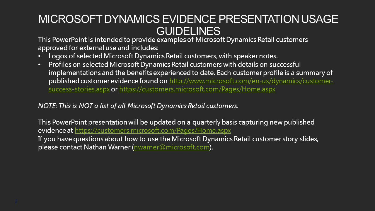 MICROSOFT DYNAMICS EVIDENCE PRESENTATION USAGE GUIDELINES 2 This PowerPoint is intended to provide examples of Microsoft Dynamics Retail customers approved for external use and includes: Logos of selected Microsoft Dynamics Retail customers, with speaker notes.