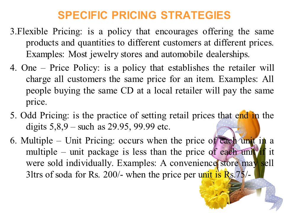 SPECIFIC PRICING STRATEGIES 3.Flexible Pricing: is a policy that encourages offering the same products and quantities to different customers at different prices.