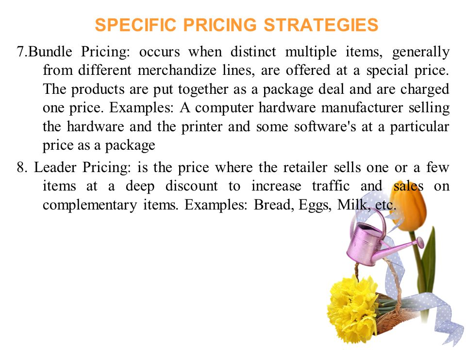 SPECIFIC PRICING STRATEGIES 7.Bundle Pricing: occurs when distinct multiple items, generally from different merchandize lines, are offered at a special price.