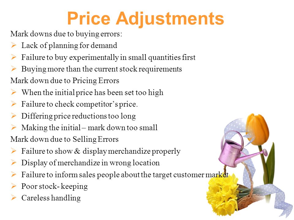 Price Adjustments Mark downs due to buying errors:  Lack of planning for demand  Failure to buy experimentally in small quantities first  Buying more than the current stock requirements Mark down due to Pricing Errors  When the initial price has been set too high  Failure to check competitor's price.