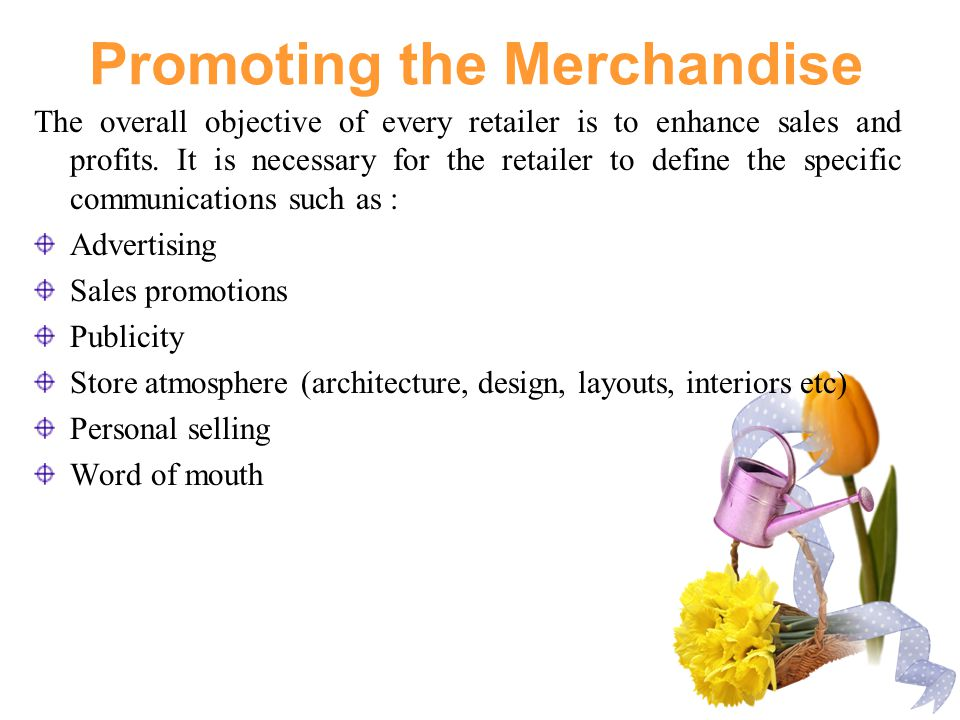 Promoting the Merchandise The overall objective of every retailer is to enhance sales and profits.