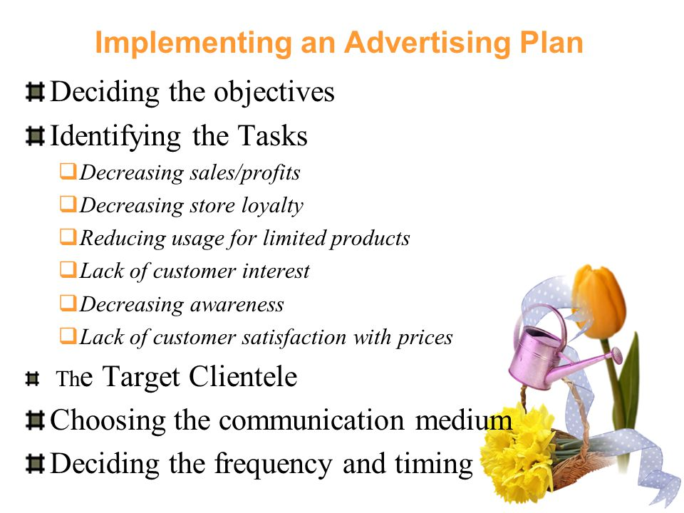 Implementing an Advertising Plan Deciding the objectives Identifying the Tasks  Decreasing sales/profits  Decreasing store loyalty  Reducing usage for limited products  Lack of customer interest  Decreasing awareness  Lack of customer satisfaction with prices Th e Target Clientele Choosing the communication medium Deciding the frequency and timing