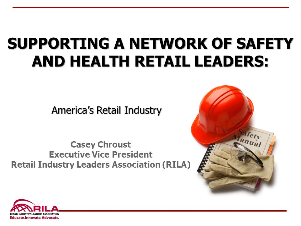 Casey Chroust Executive Vice President Retail Industry Leaders Association (RILA) SUPPORTING A NETWORK OF SAFETY AND HEALTH RETAIL LEADERS: America's Retail Industry