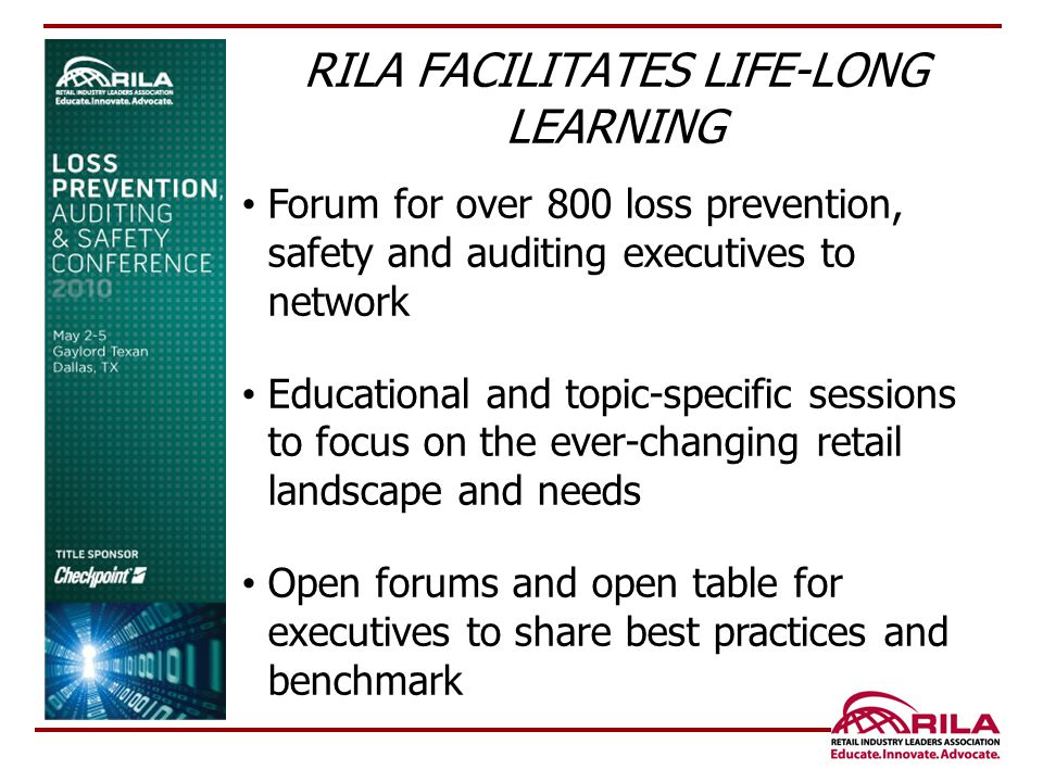 Forum for over 800 loss prevention, safety and auditing executives to network Educational and topic-specific sessions to focus on the ever-changing retail landscape and needs Open forums and open table for executives to share best practices and benchmark RILA FACILITATES LIFE-LONG LEARNING