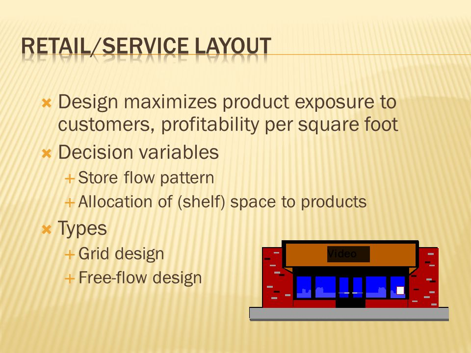  Design maximizes product exposure to customers, profitability per square foot  Decision variables  Store flow pattern  Allocation of (shelf) space to products  Types  Grid design  Free-flow design Video
