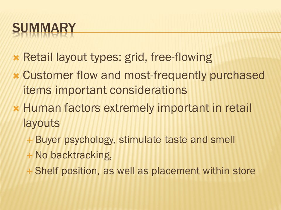  Retail layout types: grid, free-flowing  Customer flow and most-frequently purchased items important considerations  Human factors extremely important in retail layouts  Buyer psychology, stimulate taste and smell  No backtracking,  Shelf position, as well as placement within store