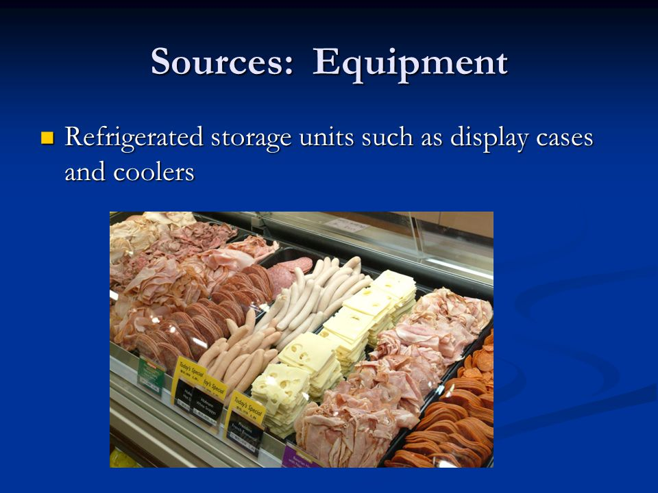Sources: Equipment Refrigerated storage units such as display cases and coolers Refrigerated storage units such as display cases and coolers