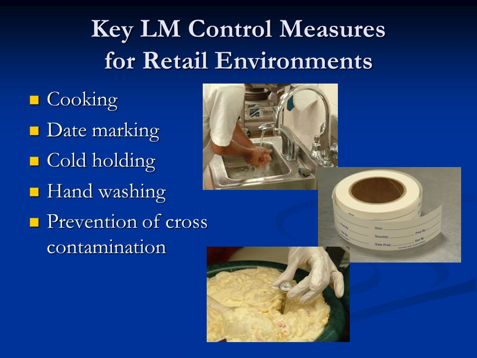 Key LM Control Measures for Retail Environments Cooking Cooking Date marking Date marking Cold holding Cold holding Hand washing Hand washing Prevention of cross contamination Prevention of cross contamination