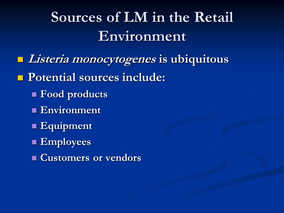 Sources of LM in the Retail Environment Listeria monocytogenes is ubiquitous Listeria monocytogenes is ubiquitous Potential sources include: Potential