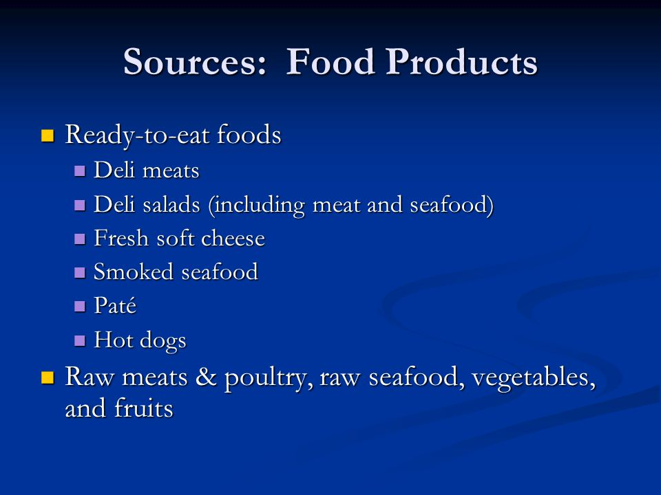 Sources: Food Products Ready-to-eat foods Ready-to-eat foods Deli meats Deli meats Deli salads (including meat and seafood) Deli salads (including mea