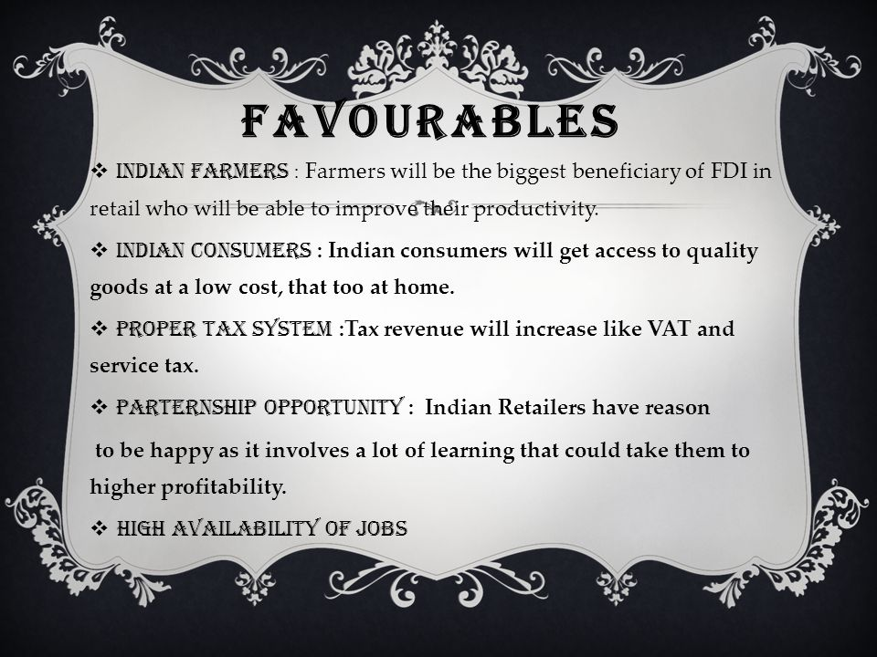 FAVOURABLES  INDIAN FARMERS : Farmers will be the biggest beneficiary of FDI in retail who will be able to improve their productivity.