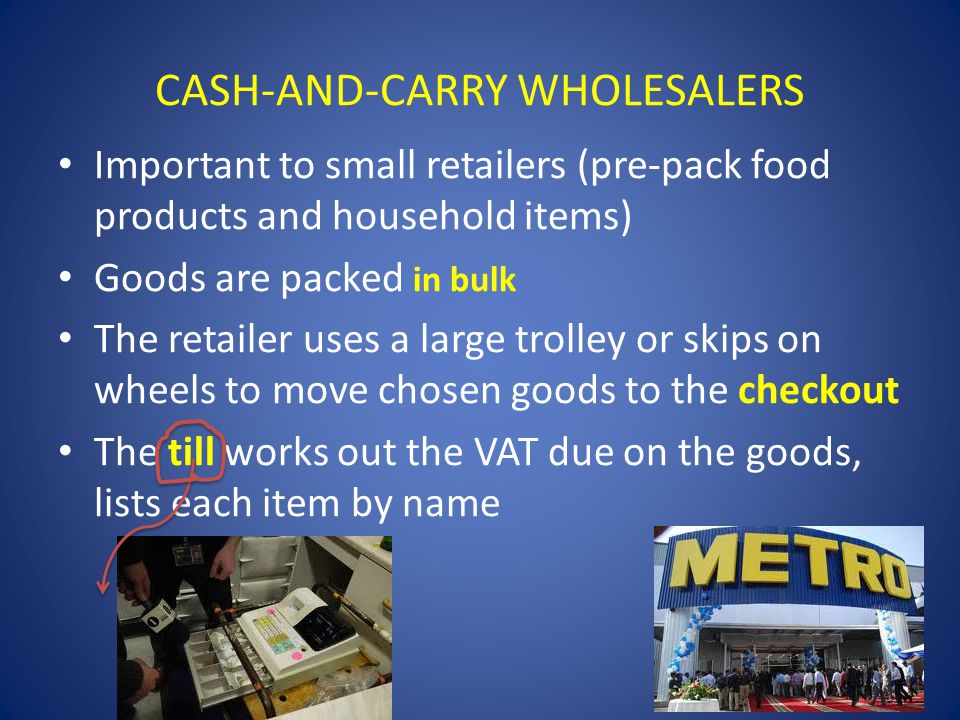 CASH-AND-CARRY WHOLESALERS Important to small retailers (pre-pack food products and household items) Goods are packed in bulk The retailer uses a larg
