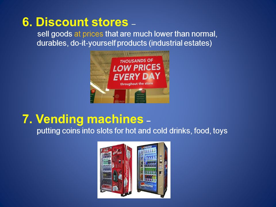 6. Discount stores – sell goods at prices that are much lower than normal, durables, do-it-yourself products (industrial estates) 7. Vending machines