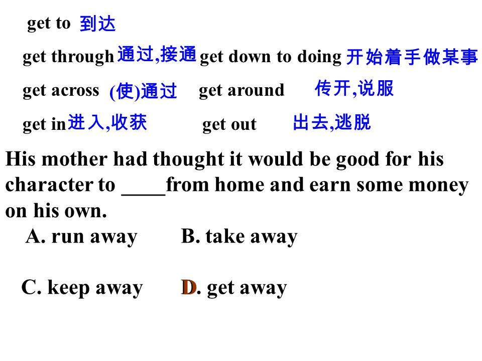 get to get through get down to doing get across get around get in get out 到达 通过, 接通 开始着手做某事 ( 使 ) 通过 传开, 说服 进入, 收获出去, 逃脱 His mother had thought it would be good for his character to ____from home and earn some money on his own.