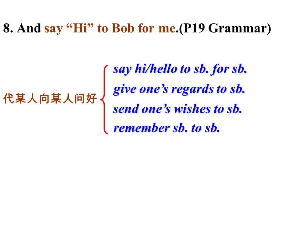 8. And say Hi to Bob for me.(P19 Grammar) remember sb.