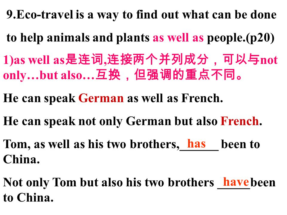 9.Eco-travel is a way to find out what can be done to help animals and plants as well as people.(p20) 1)as well as 是连词, 连接两个并列成分,可以与 not only…but also… 互换,但强调的重点不同。 He can speak German as well as French.