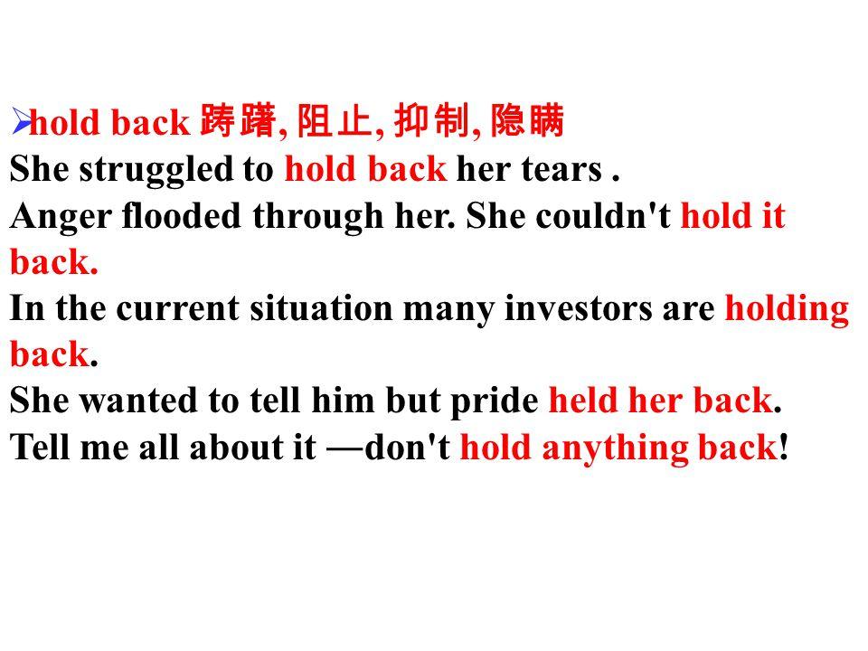  hold back 踌躇, 阻止, 抑制, 隐瞒 She struggled to hold back her tears.