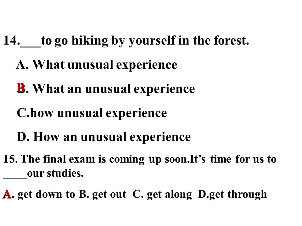 14.___to go hiking by yourself in the forest. A. What unusual experience B.