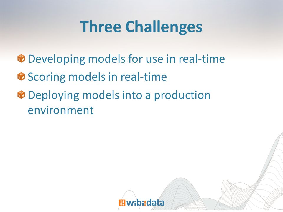 Three Challenges Developing models for use in real-time Scoring models in real-time Deploying models into a production environment