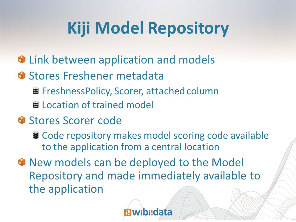 Kiji Model Repository Link between application and models Stores Freshener metadata FreshnessPolicy, Scorer, attached column Location of trained model Stores Scorer code Code repository makes model scoring code available to the application from a central location New models can be deployed to the Model Repository and made immediately available to the application