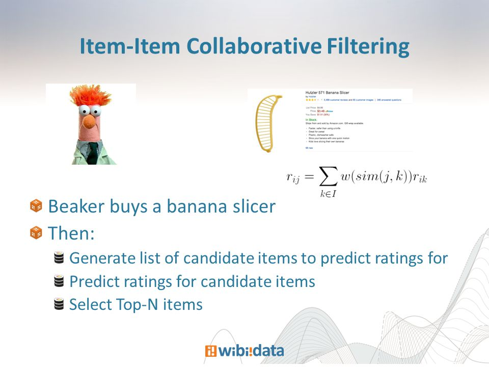 Item-Item Collaborative Filtering Beaker buys a banana slicer Then: Generate list of candidate items to predict ratings for Predict ratings for candidate items Select Top-N items