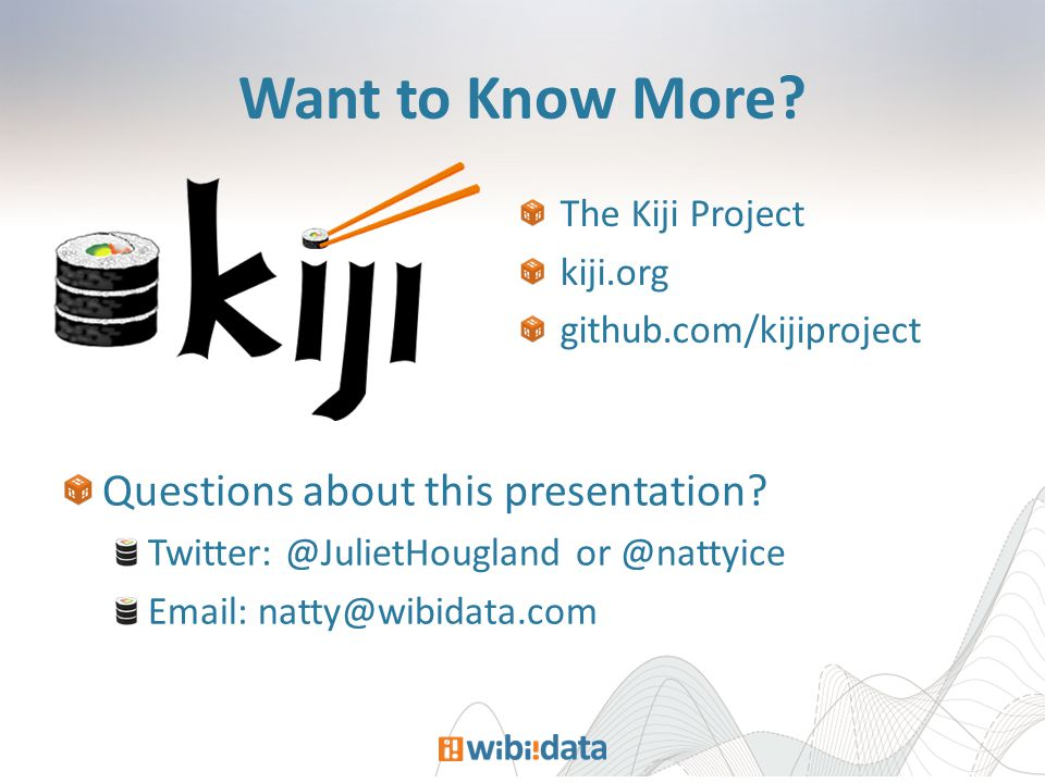 Want to Know More? The Kiji Project kiji.org github.com/kijiproject Questions about this presentation? Twitter: @JulietHougland or @nattyice Email: na