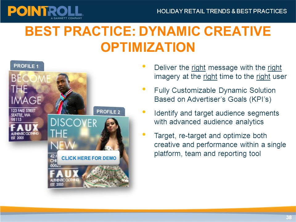 3838 BEST PRACTICE: DYNAMIC CREATIVE OPTIMIZATION HOLIDAY RETAIL TRENDS & BEST PRACTICES Deliver the right message with the right imagery at the right time to the right user Fully Customizable Dynamic Solution Based on Advertiser's Goals (KPI's) Identify and target audience segments with advanced audience analytics Target, re-target and optimize both creative and performance within a single platform, team and reporting tool