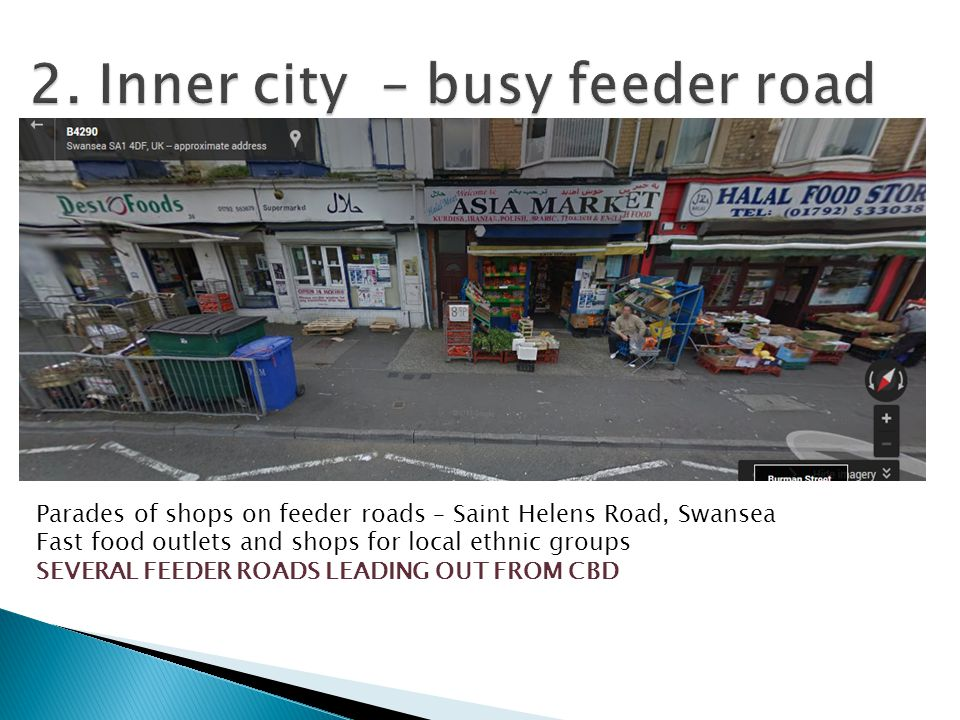 Parades of shops on feeder roads – Saint Helens Road, Swansea Fast food outlets and shops for local ethnic groups SEVERAL FEEDER ROADS LEADING OUT FROM CBD