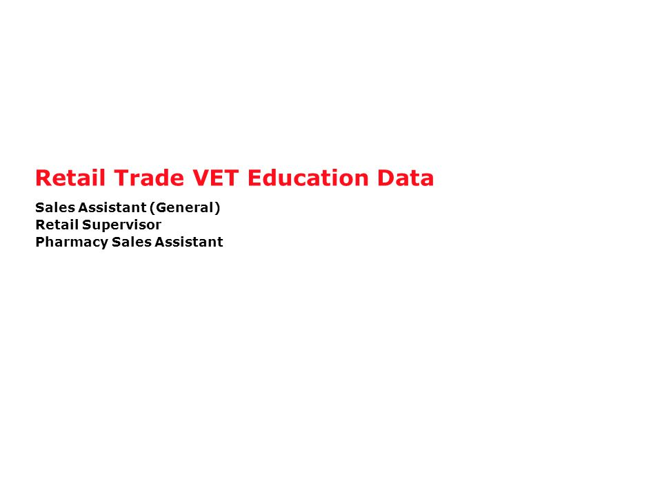 Retail Trade VET Education Data Sales Assistant (General) Retail Supervisor Pharmacy Sales Assistant