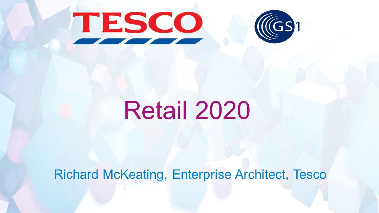 Retail 2020 Richard McKeating, Enterprise Architect, Tesco