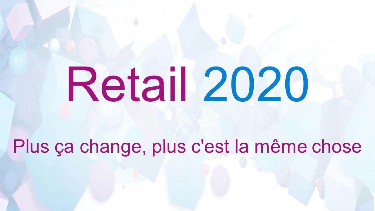 Retail 2020 Plus ça change, plus c est la même chose