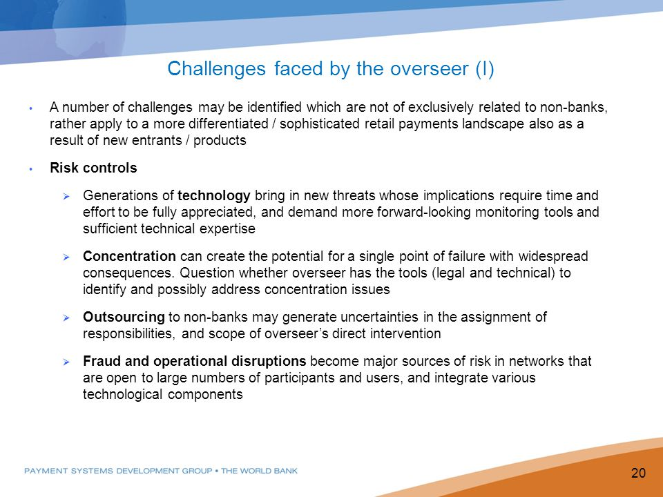 A number of challenges may be identified which are not of exclusively related to non-banks, rather apply to a more differentiated / sophisticated retail payments landscape also as a result of new entrants / products Risk controls  Generations of technology bring in new threats whose implications require time and effort to be fully appreciated, and demand more forward-looking monitoring tools and sufficient technical expertise  Concentration can create the potential for a single point of failure with widespread consequences.