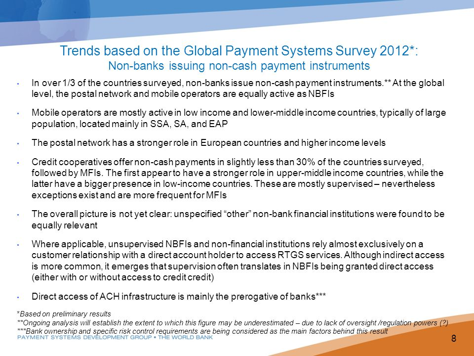 8 Trends based on the Global Payment Systems Survey 2012*: Non-banks issuing non-cash payment instruments In over 1/3 of the countries surveyed, non-banks issue non-cash payment instruments.** At the global level, the postal network and mobile operators are equally active as NBFIs Mobile operators are mostly active in low income and lower-middle income countries, typically of large population, located mainly in SSA, SA, and EAP The postal network has a stronger role in European countries and higher income levels Credit cooperatives offer non-cash payments in slightly less than 30% of the countries surveyed, followed by MFIs.