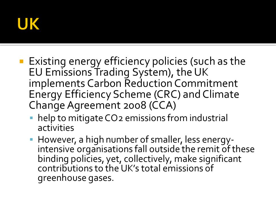  Existing energy efficiency policies (such as the EU Emissions Trading System), the UK implements Carbon Reduction Commitment Energy Efficiency Scheme (CRC) and Climate Change Agreement 2008 (CCA)  help to mitigate CO2 emissions from industrial activities  However, a high number of smaller, less energy- intensive organisations fall outside the remit of these binding policies, yet, collectively, make significant contributions to the UK's total emissions of greenhouse gases.