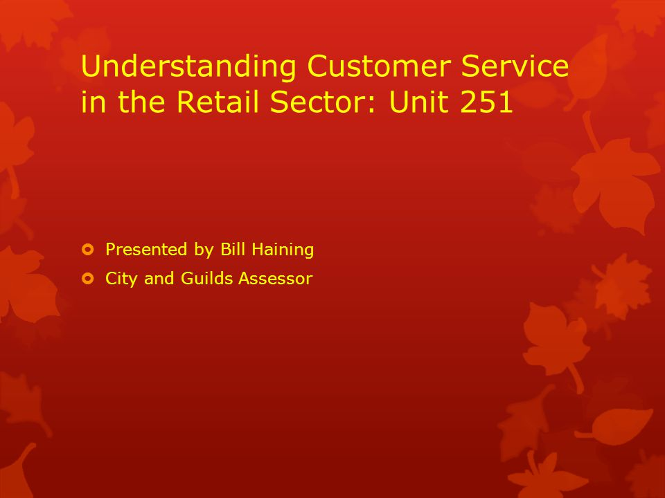 Understanding Customer Service in the Retail Sector: Unit 251  Presented by Bill Haining  City and Guilds Assessor