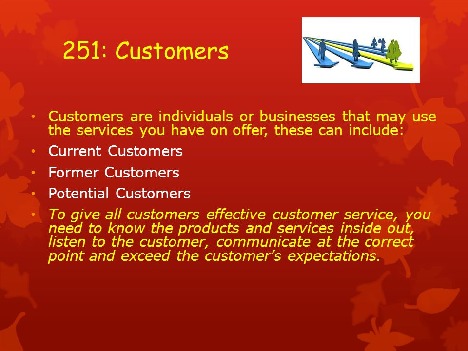 Customers are individuals or businesses that may use the services you have on offer, these can include: Current Customers Former Customers Potential Customers To give all customers effective customer service, you need to know the products and services inside out, listen to the customer, communicate at the correct point and exceed the customer's expectations.
