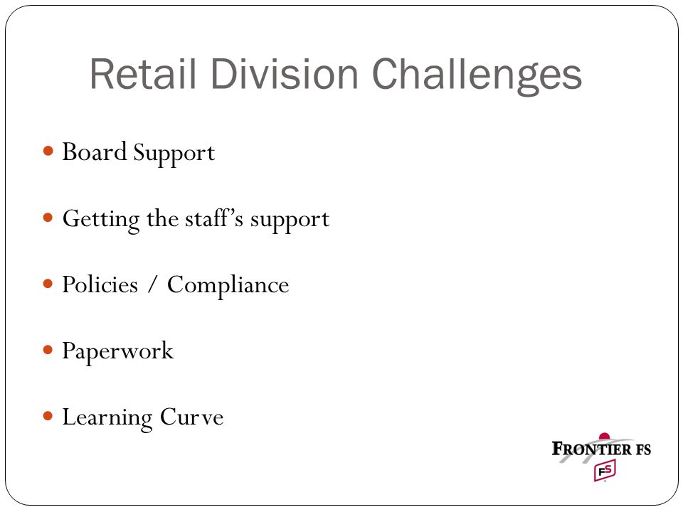 Retail Division Challenges Board Support Getting the staff's support Policies / Compliance Paperwork Learning Curve