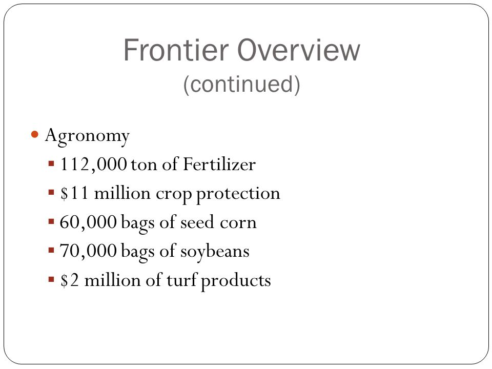 Frontier Overview (continued) Agronomy  112,000 ton of Fertilizer  $11 million crop protection  60,000 bags of seed corn  70,000 bags of soybeans  $2 million of turf products