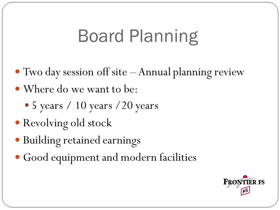 Board Planning Two day session off site – Annual planning review Where do we want to be:  5 years / 10 years /20 years Revolving old stock Building retained earnings Good equipment and modern facilities