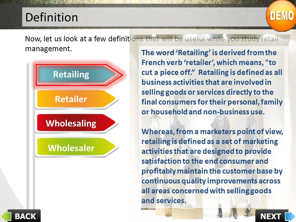Definition Now, let us look at a few definitions that will be useful while you study retail management. Retailing Retailer Wholesaling Wholesaler The